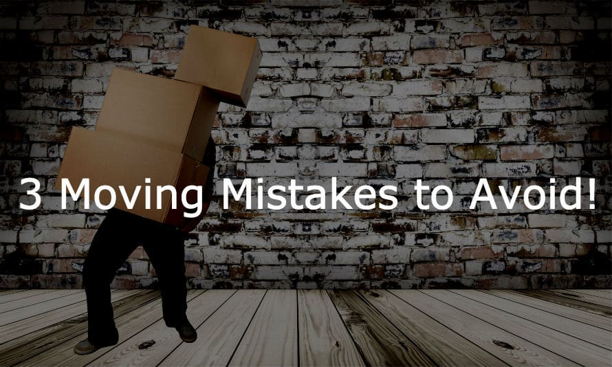 3 moving mistakes to avoid!